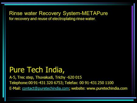 Rinse water Recovery System-METAPure for recovery and reuse of electroplating rinse water. Pure Tech India, A-5, Trec step, Thuvakudi, Trichy -620 015.