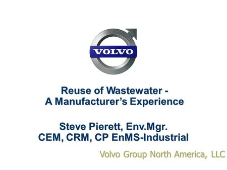 Volvo Group North America, LLC Reuse of Wastewater - A Manufacturer's Experience Steve Pierett, Env.Mgr. CEM, CRM, CP EnMS-Industrial.