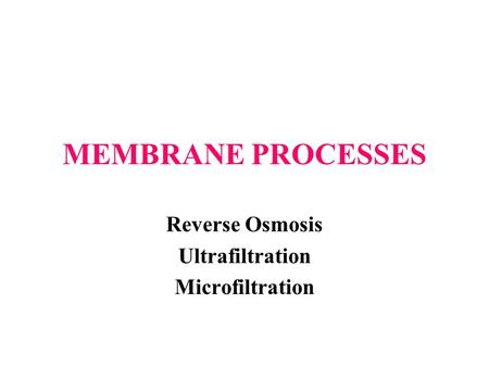 MEMBRANE PROCESSES Reverse Osmosis Ultrafiltration Microfiltration.