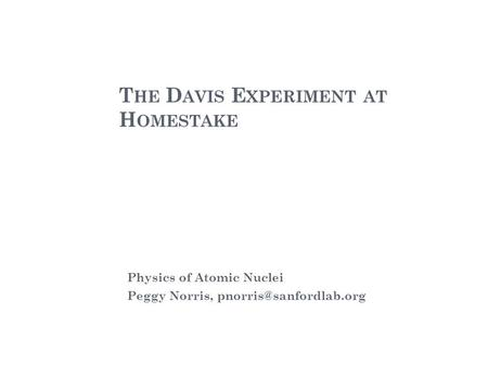 T HE D AVIS E XPERIMENT AT H OMESTAKE Physics of Atomic Nuclei Peggy Norris,
