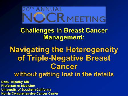 Debu Tripathy, MD Professor of Medicine University of Southern California Norris Comprehensive Cancer Center Challenges in Breast Cancer Management: Navigating.