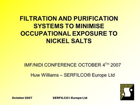 October 2007SERFILCO® Europe Ltd FILTRATION AND PURIFICATION SYSTEMS TO MINIMISE OCCUPATIONAL EXPOSURE TO NICKEL SALTS IMF/NIDI CONFERENCE OCTOBER 4 TH.