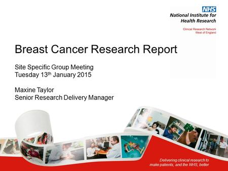 Delivering clinical research to make patients, and the NHS, better Breast Cancer Research Report Site Specific Group Meeting Tuesday 13 th January 2015.