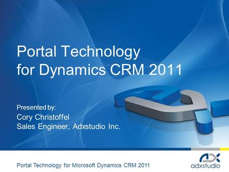 Portal Technology for Dynamics CRM 2011 Presented by: Cory Christoffel Sales Engineer, Adxstudio Inc. Portal Technology for Microsoft Dynamics CRM 2011.