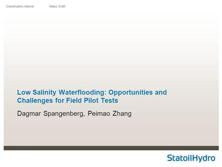Classification: Internal Status: Draft Low Salinity Waterflooding: Opportunities and Challenges for Field Pilot Tests Dagmar Spangenberg, Peimao Zhang.