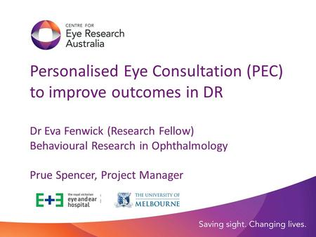 Personalised Eye Consultation (PEC) to improve outcomes in DR Dr Eva Fenwick (Research Fellow) Behavioural Research in Ophthalmology Prue Spencer, Project.
