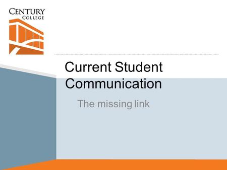 Current Student Communication The missing link. Current Situation Analysis Retention is a high priority issue Communication of key action steps to current.