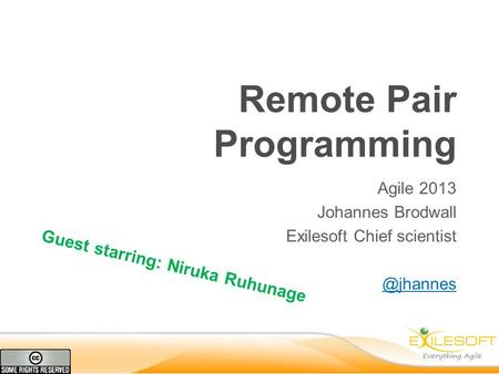 Remote Pair Programming Agile 2013 Johannes Brodwall Exilesoft Chief Guest starring: Niruka Ruhunage.