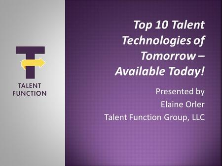 Top 10 Talent Technologies of Tomorrow – Available Today! Presented by Elaine Orler Talent Function Group, LLC.