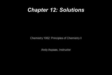 Chapter 12: Solutions Chemistry 1062: Principles of Chemistry II Andy Aspaas, Instructor.