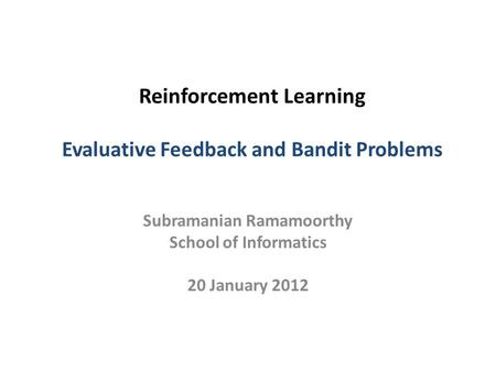 Reinforcement Learning Evaluative Feedback and Bandit Problems Subramanian Ramamoorthy School of Informatics 20 January 2012.