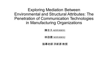 Exploring Mediation Between Environmental and Structural Attributes: The Penetration of Communication Technologies in Manufacturing Organizations 陳志凡 603530031.