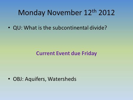 Monday November 12 th 2012 QU: What is the subcontinental divide? Current Event due Friday OBJ: Aquifers, Watersheds.