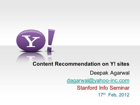 Content Recommendation on Y! sites Deepak Agarwal Stanford Info Seminar 17 th Feb, 2012.