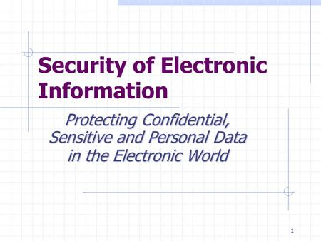 1 Security of Electronic Information Protecting Confidential, Sensitive and Personal Data in the Electronic World.