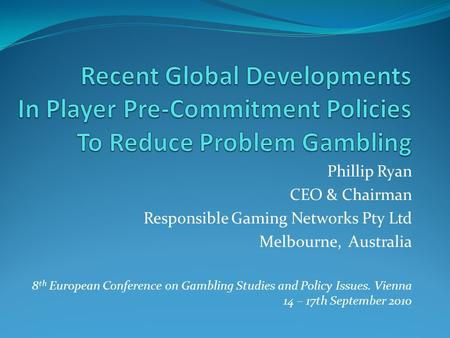 Phillip Ryan CEO & Chairman Responsible Gaming Networks Pty Ltd Melbourne, Australia 8 th European Conference on Gambling Studies and Policy Issues. Vienna.