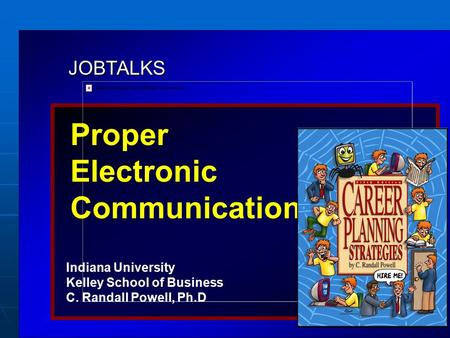 JOBTALKS Proper Electronic Communication Indiana University Kelley School of Business C. Randall Powell, Ph.D Contents used in this presentation are adapted.