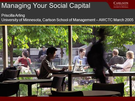 Managing Your Social Capital Priscilla Arling University of Minnesota, Carlson School of Management – AWCTC March 2005.