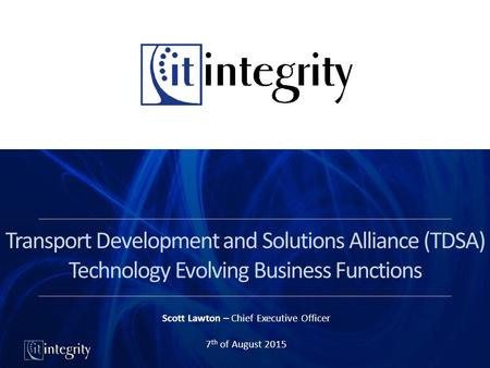 Transport Development and Solutions Alliance (TDSA) Technology Evolving Business Functions Scott Lawton – Chief Executive Officer 7 th of August 2015.