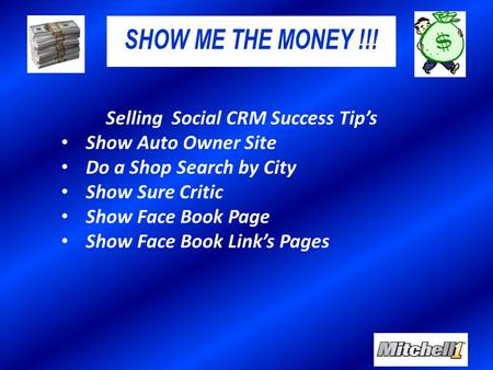 SHOW ME THE MONEY !!! Selling Social CRM Success Tip's Show Auto Owner Site Do a Shop Search by City Show Sure Critic Show Face Book Page Show Face Book.