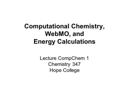 Computational Chemistry, WebMO, and Energy Calculations Lecture CompChem 1 Chemistry 347 Hope College.