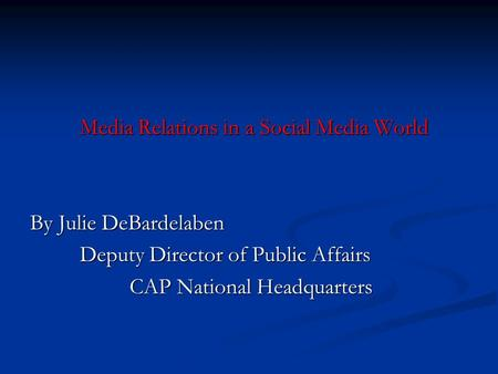 Media Relations in a Social Media World By Julie DeBardelaben Deputy Director of Public Affairs CAP National Headquarters.