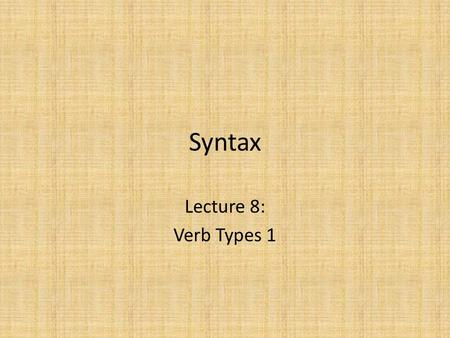 Syntax Lecture 8: Verb Types 1. Introduction We have seen: – The subject starts off close to the verb, but moves to specifier of IP – The verb starts.