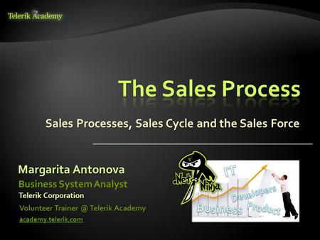 Sales Processes, Sales Cycle and the Sales Force Margarita Antonova Volunteer Telerik Academy academy.telerik.com Business System Analyst Telerik.