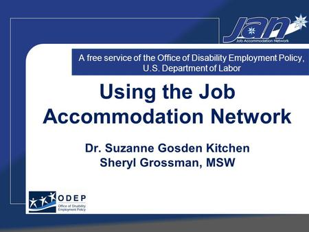 Using the Job Accommodation Network Dr. Suzanne Gosden Kitchen Sheryl Grossman, MSW A free service of the Office of Disability Employment Policy, U.S.
