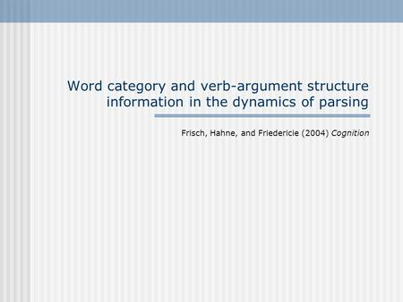 Word category and verb-argument structure information in the dynamics of parsing Frisch, Hahne, and Friedericie (2004) Cognition.
