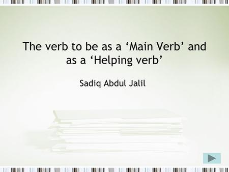 The verb to be as a 'Main Verb' and as a 'Helping verb' Sadiq Abdul Jalil.