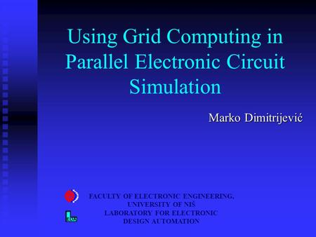 Using Grid Computing in Parallel Electronic Circuit Simulation Marko Dimitrijević FACULTY OF ELECTRONIC ENGINEERING, UNIVERSITY OF NIŠ LABORATORY FOR ELECTRONIC.