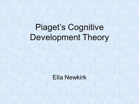 Piaget's Cognitive Development Theory Ella Newkirk.