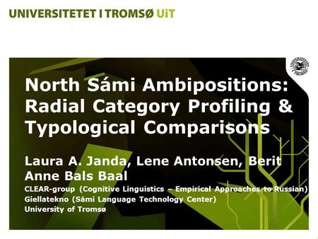North Sámi Ambipositions: Radial Category Profiling & Typological Comparisons Laura A. Janda, Lene Antonsen, Berit Anne Bals Baal CLEAR-group (Cognitive.