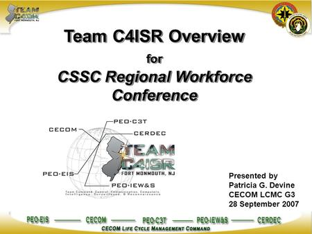 Team C4ISR Overview for CSSC Regional Workforce Conference Presented by Patricia G. Devine CECOM LCMC G3 28 September 2007.