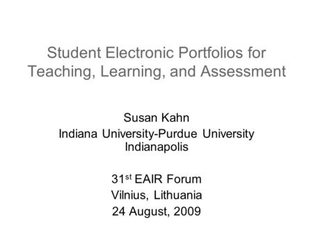 Student Electronic Portfolios for Teaching, Learning, and Assessment Susan Kahn Indiana University-Purdue University Indianapolis 31 st EAIR Forum Vilnius,
