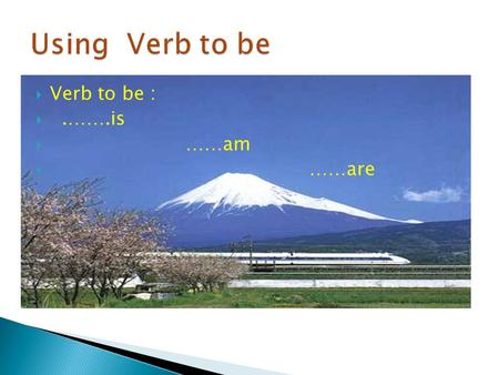 Verb to be : .…….is  ……am  ……are. Structure Subject( singular) + is……… He,She,It + is….. He is a man. She is talkative. It is six years old.