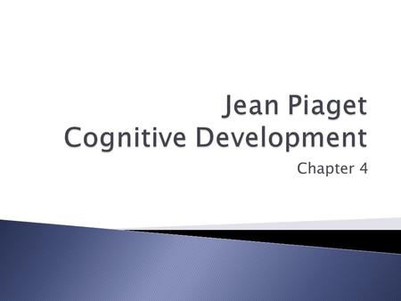 Chapter 4.  Cognition – all mental activities associated with thinking, knowing, remembering, and communicating  Jean Piaget ◦ Theory of Cognitive Development.