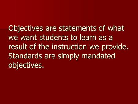 Objectives are statements of what we want students to learn as a result of the instruction we provide. Standards are simply mandated objectives.