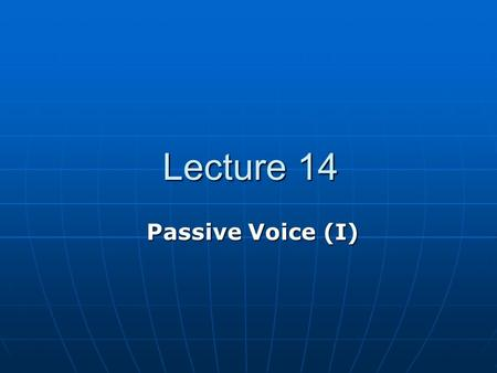 Lecture 14 Lecture 14 Passive Voice (I). Teaching Contents 14.1 Active sentence and passive sentence 14.1 Active sentence and passive sentence 14.2 Passive.