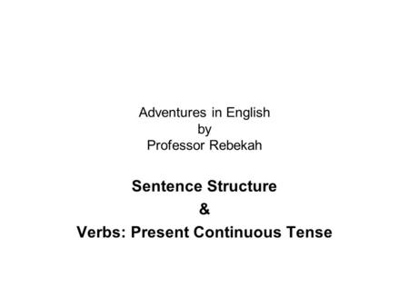 Adventures in English by Professor Rebekah Sentence Structure & Verbs: Present Continuous Tense.