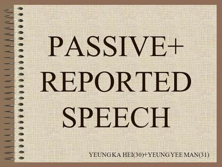 PASSIVE+ REPORTED SPEECH YEUNG KA HEI(30) + YEUNG YEE MAN(31)