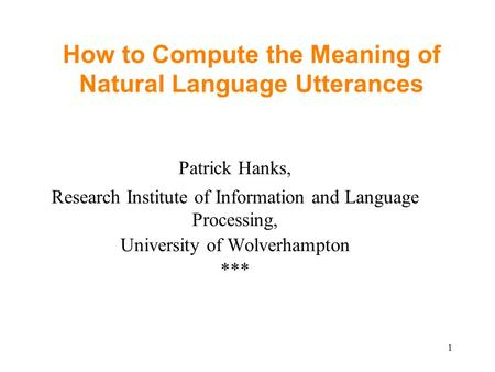 1 How to Compute the Meaning of Natural Language Utterances Patrick Hanks, Research Institute of Information and Language Processing, University of Wolverhampton.