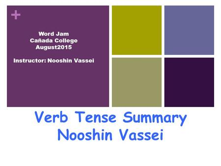 + Verb Tense Summary Nooshin Vassei Word Jam Cañada College August2015 Instructor: Nooshin Vassei.