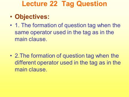 Lecture 22 Tag Question Objectives: 1. The formation of question tag when the same operator used in the tag as in the main clause. 2.The formation of question.