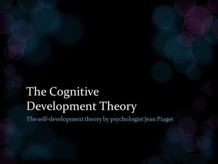 The Cognitive Development Theory The self-development theory by psychologist Jean Piaget.
