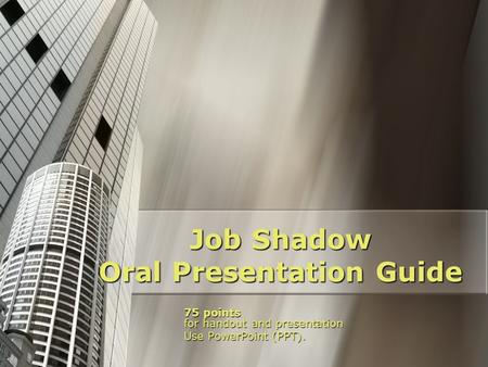 Job Shadow Oral Presentation Guide 75 points for handout and presentation Use PowerPoint (PPT).