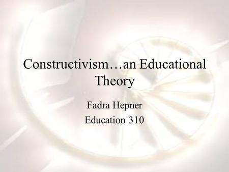 Constructivism…an Educational Theory Fadra Hepner Education 310.