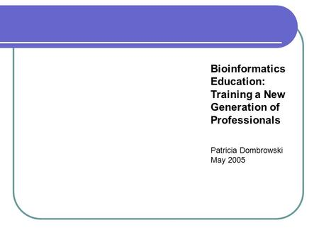 Bioinformatics Education: Training a New Generation of Professionals Patricia Dombrowski May 2005.