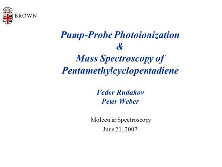 Pump-Probe Photoionization & Mass Spectroscopy of Pentamethylcyclopentadiene Fedor Rudakov Peter Weber Molecular Spectroscopy June 21, 2007.